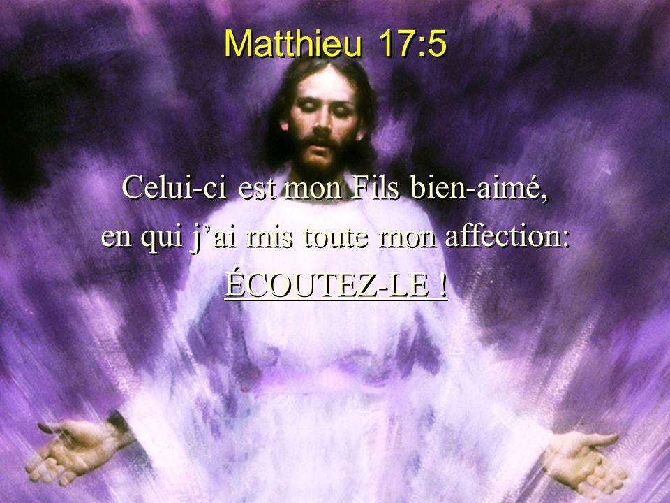 Matthieu 17:5 Celui-ci est mon Fils bien-aimé, en qui jai mis toute mon affection: ÉCOUTEZ-LE ! Celui-ci est mon Fils bien-aimé, en qui jai mis toute