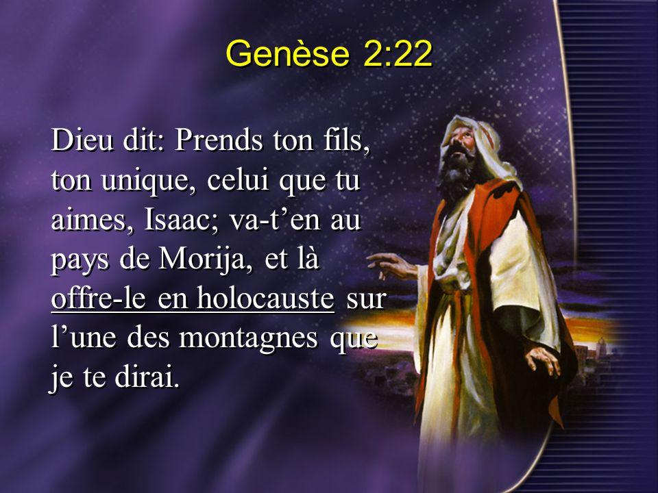 Genèse 2:22 Dieu dit: Prends ton fils, ton unique, celui que tu aimes, Isaac; va-ten au pays de Morija, et là offre-le en holocauste sur lune des mont