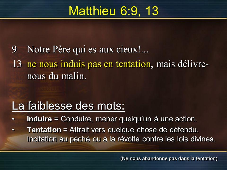 Matthieu 6:9, 13 9Notre Père qui es aux cieux!... 13ne nous induis pas en tentation, mais délivre- nous du malin. La faiblesse des mots: Induire = Con