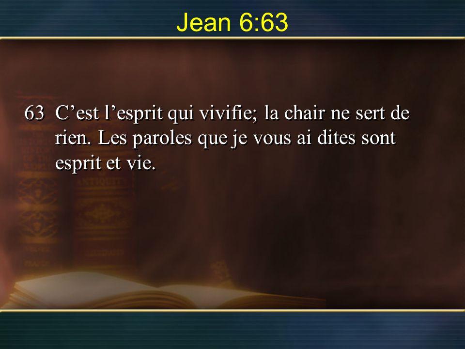 Jean 6:63 63Cest lesprit qui vivifie; la chair ne sert de rien. Les paroles que je vous ai dites sont esprit et vie.