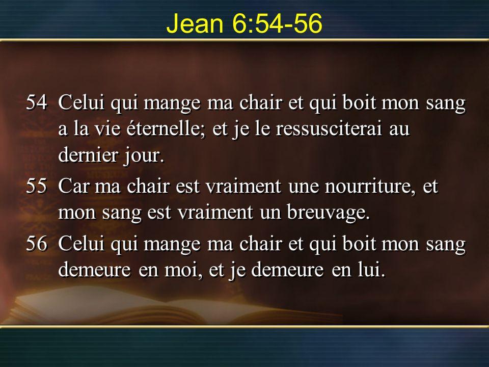 Jean 6:54-56 54Celui qui mange ma chair et qui boit mon sang a la vie éternelle; et je le ressusciterai au dernier jour. 55Car ma chair est vraiment u