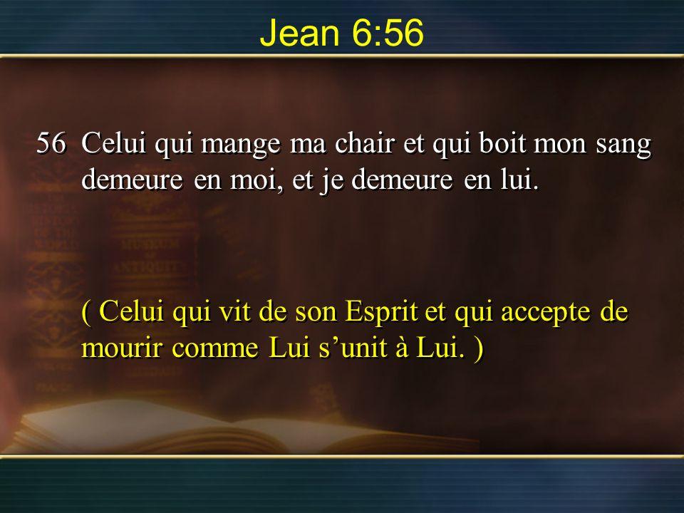 Jean 6:56 56Celui qui mange ma chair et qui boit mon sang demeure en moi, et je demeure en lui. ( Celui qui vit de son Esprit et qui accepte de mourir