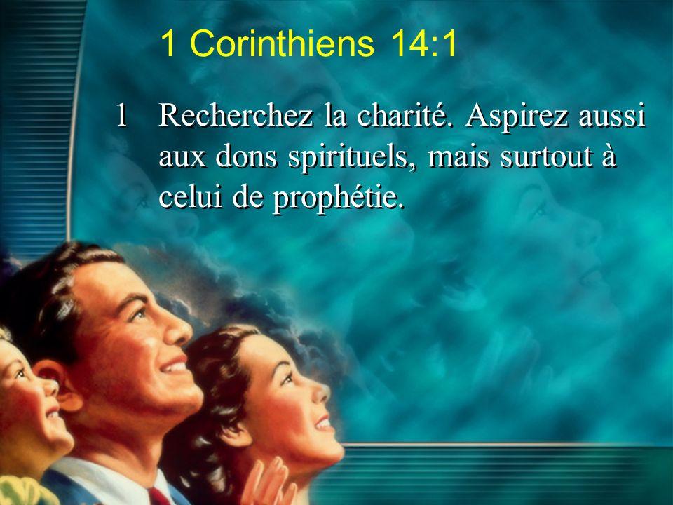1 Corinthiens 14:1 1Recherchez la charité. Aspirez aussi aux dons spirituels, mais surtout à celui de prophétie.
