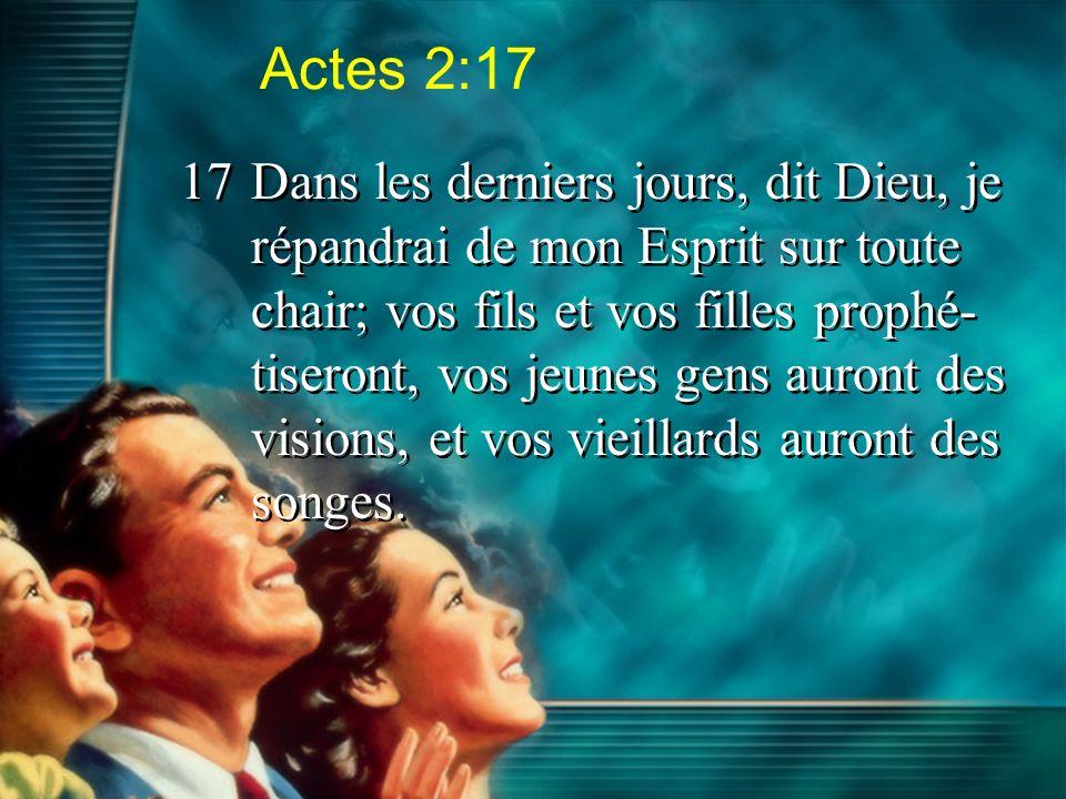 Actes 2:17 17Dans les derniers jours, dit Dieu, je répandrai de mon Esprit sur toute chair; vos fils et vos filles prophé- tiseront, vos jeunes gens a