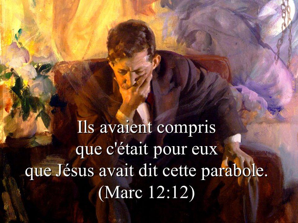 Ils avaient compris que c'était pour eux que Jésus avait dit cette parabole. (Marc 12:12)