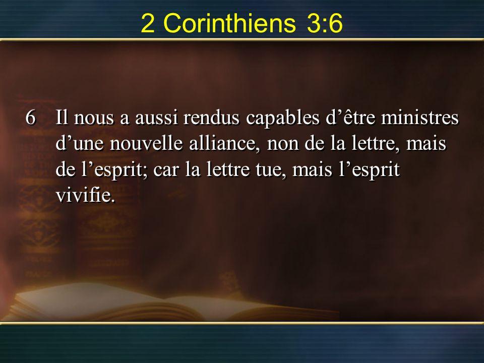 2 Corinthiens 3:6 6Il nous a aussi rendus capables dêtre ministres dune nouvelle alliance, non de la lettre, mais de lesprit; car la lettre tue, mais lesprit vivifie.