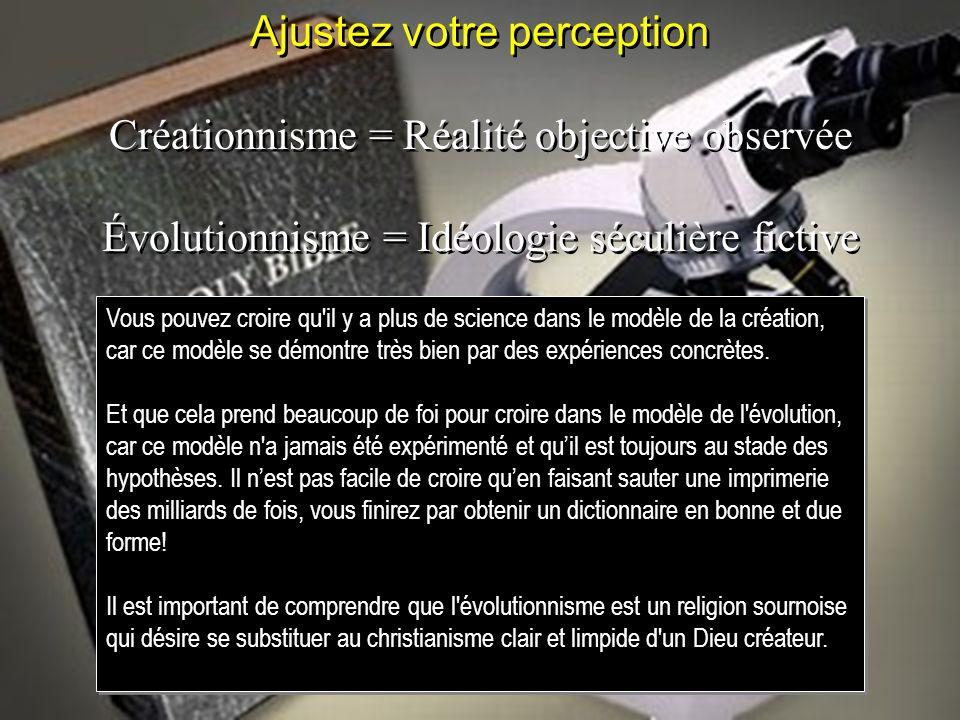 Ajustez votre perception Créationnisme = Réalité objective observée Évolutionnisme = Idéologie séculière fictive Ajustez votre perception Créationnism