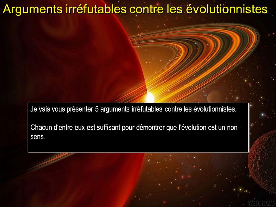 Arguments irréfutables contre les évolutionnistes Je vais vous présenter 5 arguments irréfutables contre les évolutionnistes. Chacun dentre eux est su