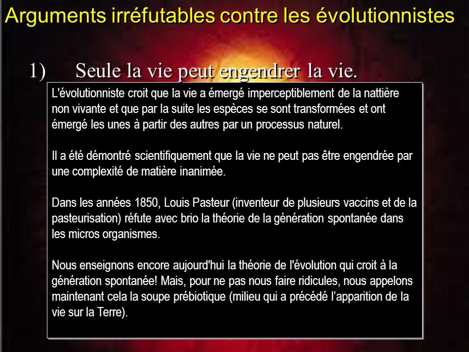 Arguments irréfutables contre les évolutionnistes L'évolutionniste croit que la vie a émergé imperceptiblement de la nattière non vivante et que par l