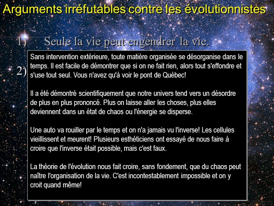Arguments irréfutables contre les évolutionnistes 1)Seule la vie peut engendrer la vie. 2)Tout dans lunivers va vers le désordre 1)Seule la vie peut e
