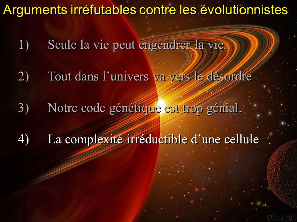 Arguments irréfutables contre les évolutionnistes 1)Seule la vie peut engendrer la vie. 2)Tout dans lunivers va vers le désordre 3)Notre code génétiqu