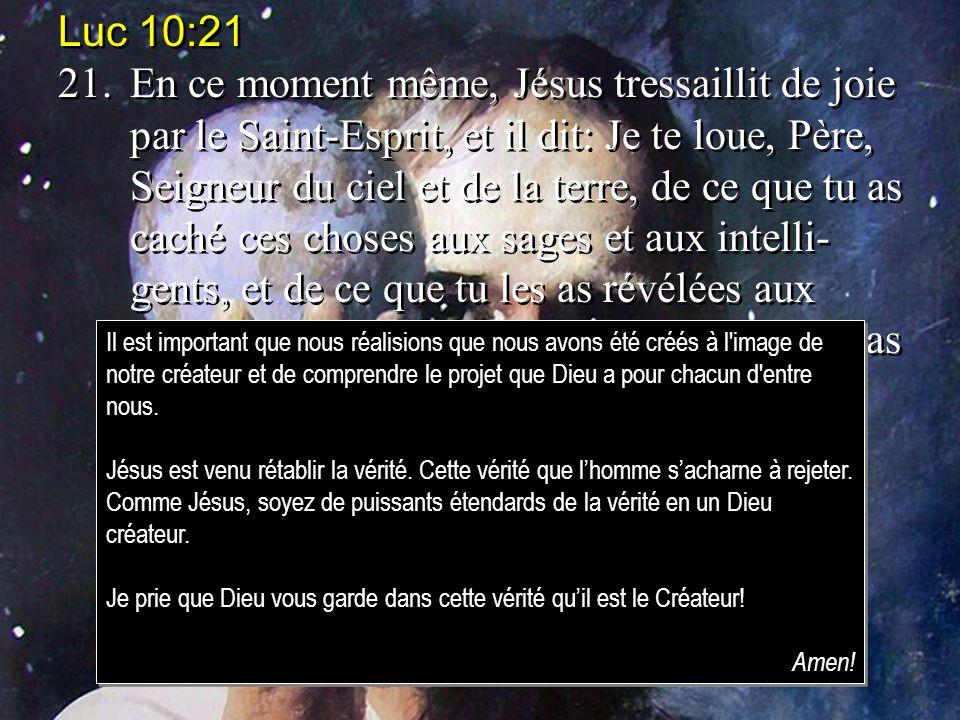Luc 10:21 21.En ce moment même, Jésus tressaillit de joie par le Saint-Esprit, et il dit: Je te loue, Père, Seigneur du ciel et de la terre, de ce que
