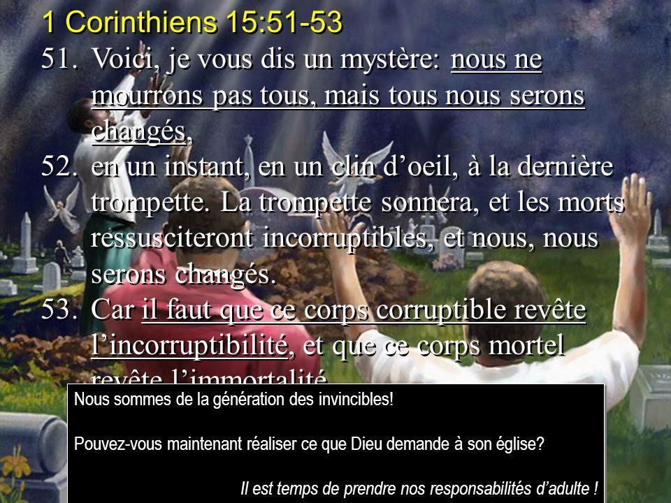 1 Corinthiens 15:51-53 51.Voici, je vous dis un mystère: nous ne mourrons pas tous, mais tous nous serons changés, 52.en un instant, en un clin doeil,