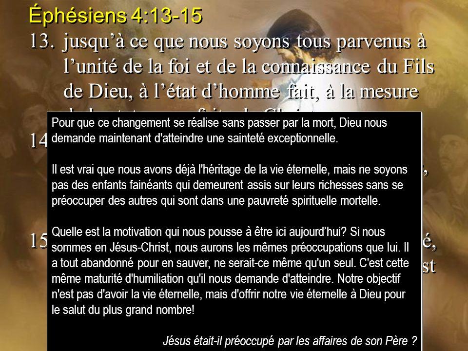 Éphésiens 4:13-15 13.jusquà ce que nous soyons tous parvenus à lunité de la foi et de la connaissance du Fils de Dieu, à létat dhomme fait, à la mesur