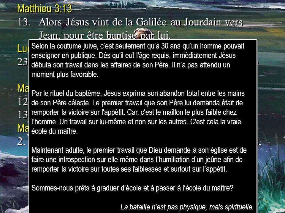 Matthieu 3:13 13.Alors Jésus vint de la Galilée au Jourdain vers Jean, pour être baptisé par lui. Luc 3:23 23.Jésus avait environ trente ans lorsquil