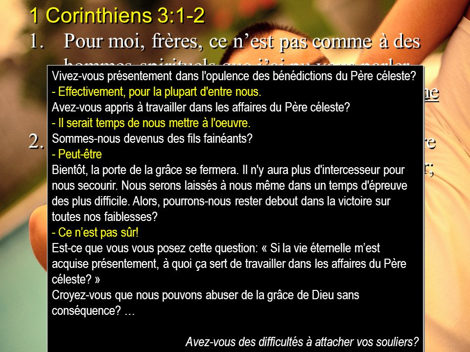 1 Corinthiens 3:1-2 1.Pour moi, frères, ce nest pas comme à des hommes spirituels que jai pu vous parler, mais comme à des hommes charnels, comme à de