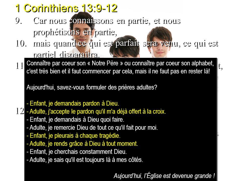 1 Corinthiens 13:9-12 9.Car nous connaissons en partie, et nous prophétisons en partie, 10.mais quand ce qui est parfait sera venu, ce qui est partiel