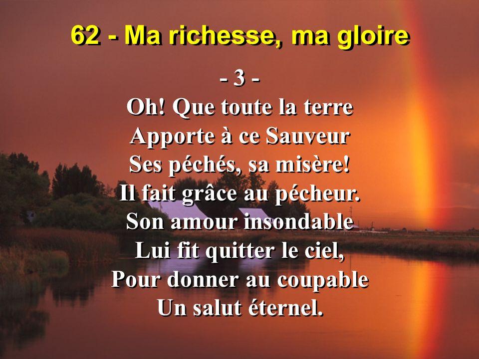 62 - Ma richesse, ma gloire - 3 - Oh! Que toute la terre Apporte à ce Sauveur Ses péchés, sa misère! Il fait grâce au pécheur. Son amour insondable Lu