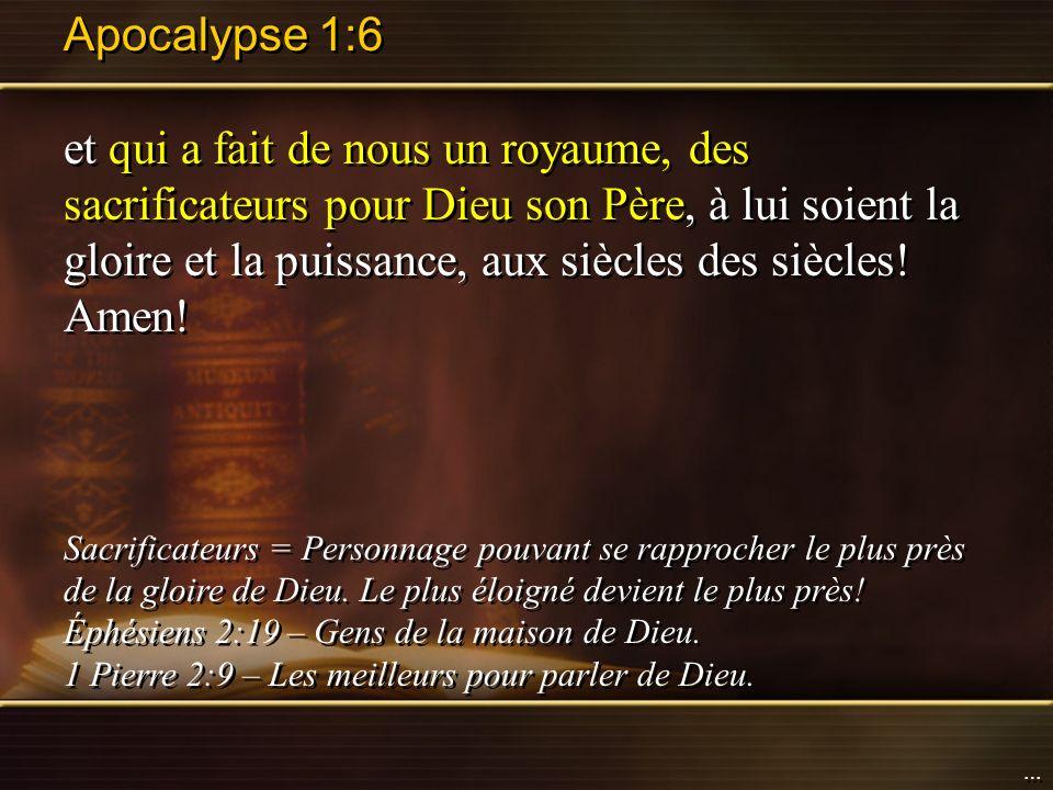 Apocalypse 1:6 et qui a fait de nous un royaume, des sacrificateurs pour Dieu son Père, à lui soient la gloire et la puissance, aux siècles des siècle
