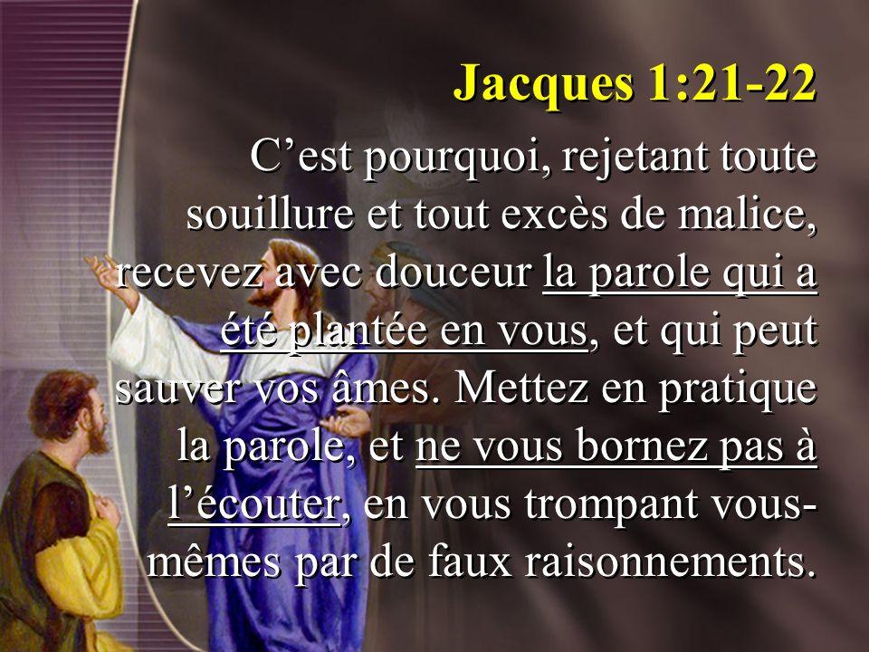 Jacques 1:21-22 Cest pourquoi, rejetant toute souillure et tout excès de malice, recevez avec douceur la parole qui a été plantée en vous, et qui peut