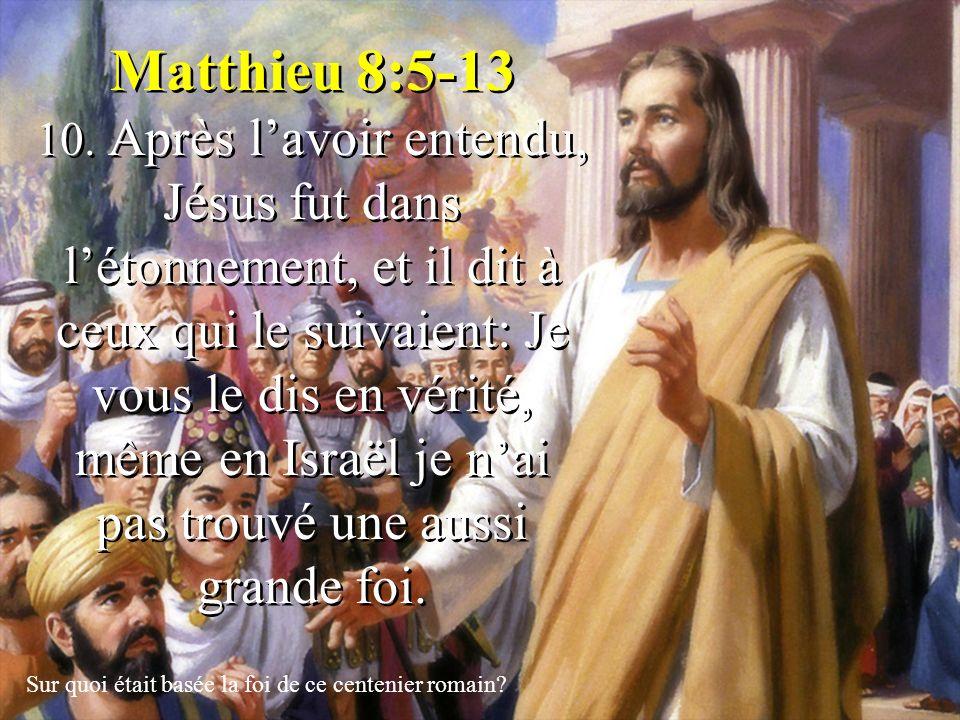 Matthieu 8:5-13 10. Après lavoir entendu, Jésus fut dans létonnement, et il dit à ceux qui le suivaient: Je vous le dis en vérité, même en Israël je n