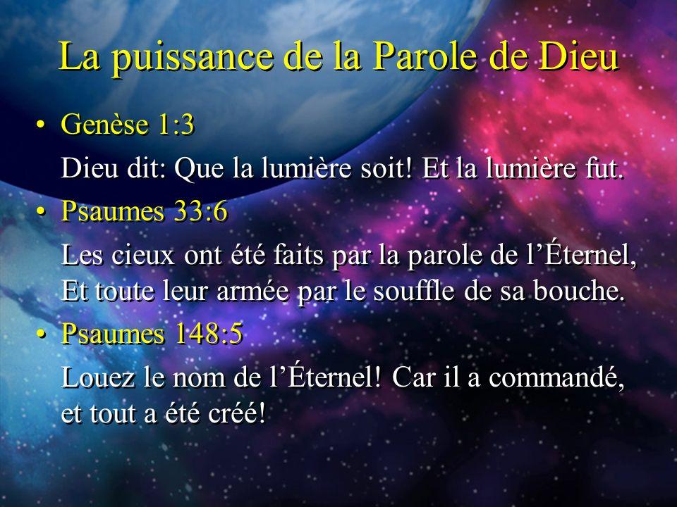La puissance de la Parole de Dieu Genèse 1:3 Dieu dit: Que la lumière soit! Et la lumière fut. Psaumes 33:6 Les cieux ont été faits par la parole de l