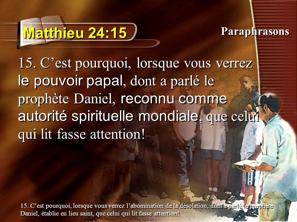 Matthieu 24:15 15. Cest pourquoi, lorsque vous verrez le pouvoir papal, dont a parlé le prophète Daniel, reconnu comme autorité spirituelle mondiale,