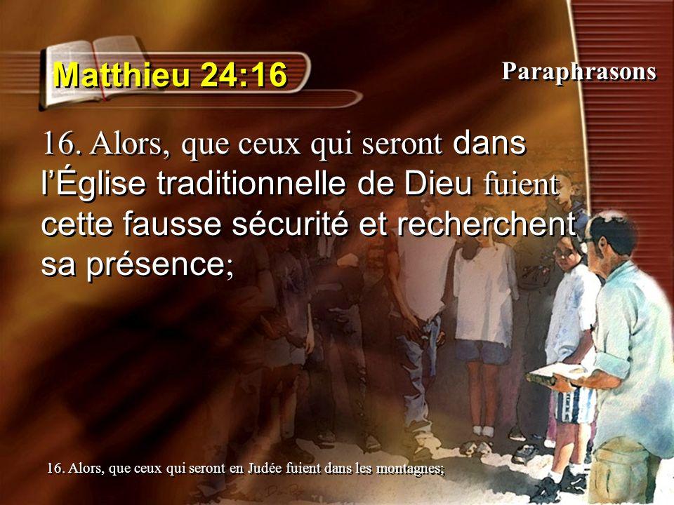 Matthieu 24:16 16. Alors, que ceux qui seront dans lÉglise traditionnelle de Dieu fuient cette fausse sécurité et recherchent sa présence ; 16. Alors,