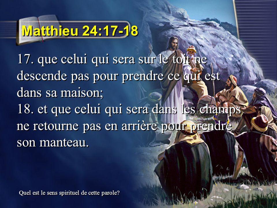 Matthieu 24:17-18 17. que celui qui sera sur le toit ne descende pas pour prendre ce qui est dans sa maison; 18. et que celui qui sera dans les champs