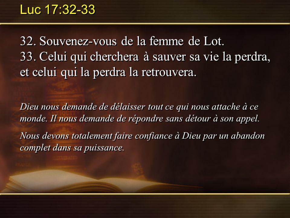 Luc 17:32-33 32. Souvenez-vous de la femme de Lot. 33. Celui qui cherchera à sauver sa vie la perdra, et celui qui la perdra la retrouvera. Dieu nous