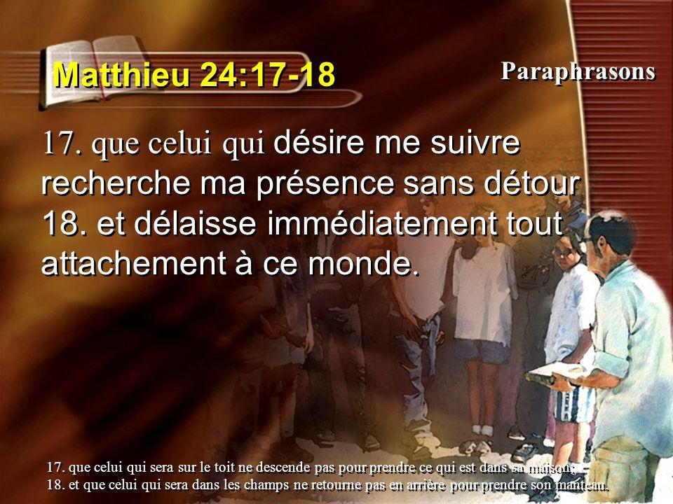 Matthieu 24:17-18 17. que celui qui désire me suivre recherche ma présence sans détour 18. et délaisse immédiatement tout attachement à ce monde. 17.