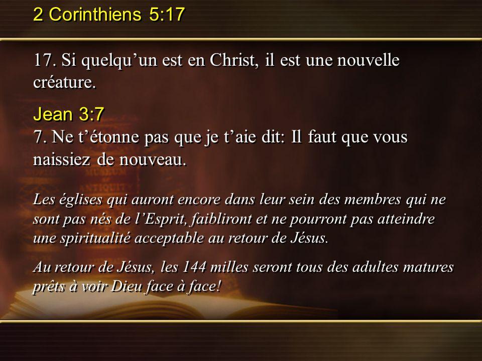 2 Corinthiens 5:17 17. Si quelquun est en Christ, il est une nouvelle créature. Jean 3:7 7. Ne tétonne pas que je taie dit: Il faut que vous naissiez