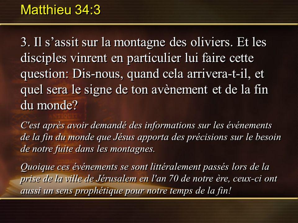 Matthieu 34:3 3. Il sassit sur la montagne des oliviers. Et les disciples vinrent en particulier lui faire cette question: Dis-nous, quand cela arrive