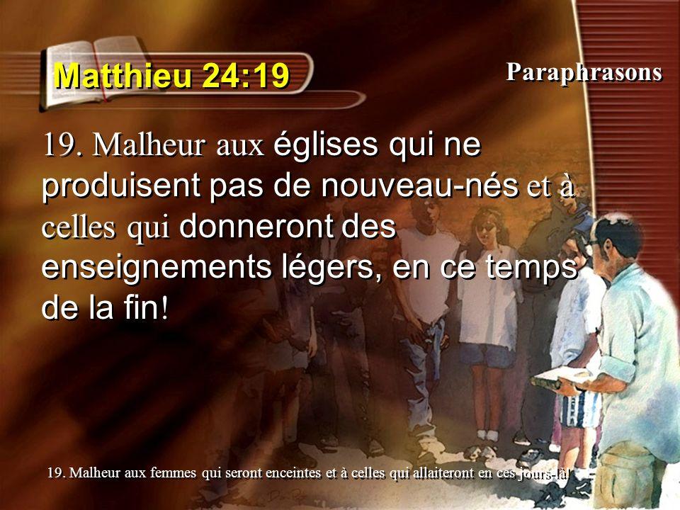 Matthieu 24:19 19. Malheur aux églises qui ne produisent pas de nouveau-nés et à celles qui donneront des enseignements légers, en ce temps de la fin