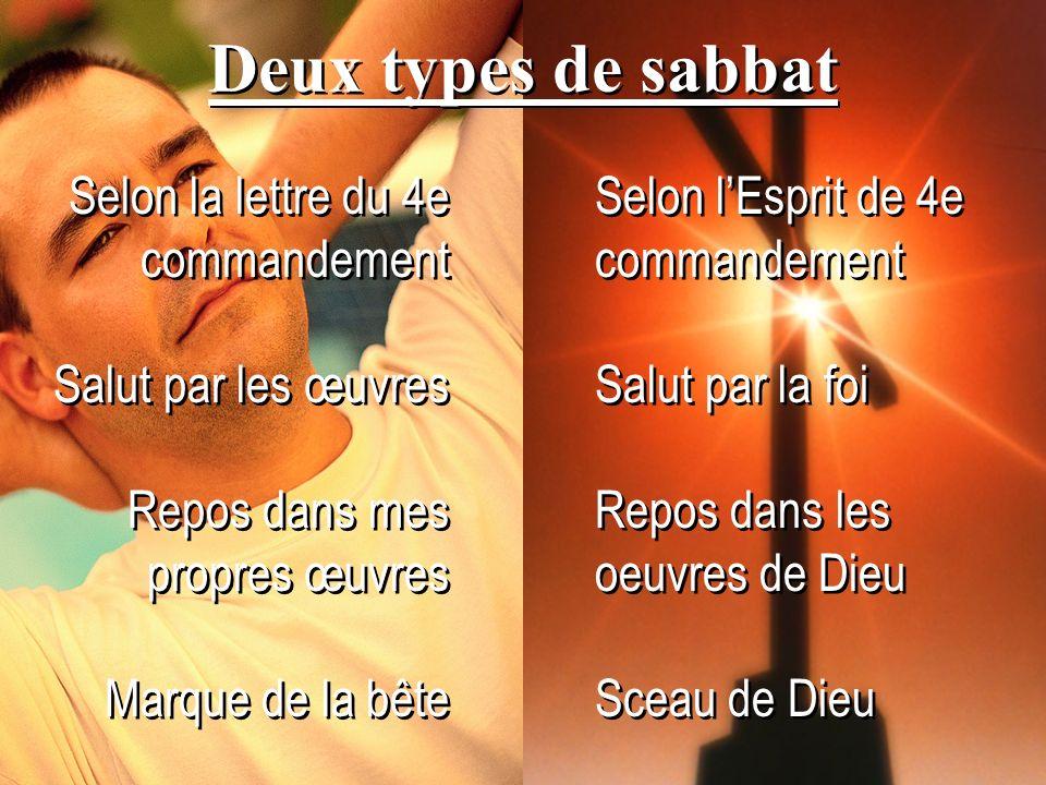 Deux types de sabbat Selon la lettre du 4e commandement Salut par les œuvres Repos dans mes propres œuvres Marque de la bête Selon la lettre du 4e com