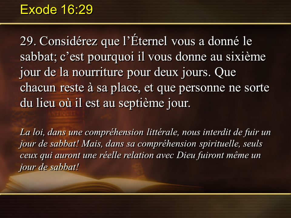 Exode 16:29 29. Considérez que lÉternel vous a donné le sabbat; cest pourquoi il vous donne au sixième jour de la nourriture pour deux jours. Que chac