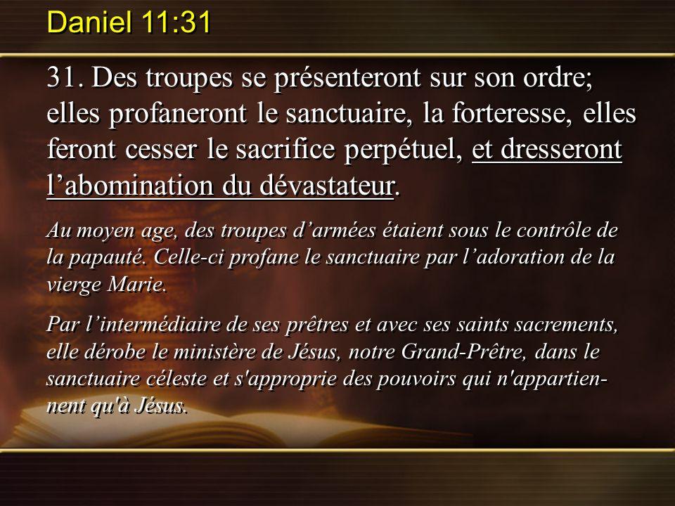Daniel 11:31 31. Des troupes se présenteront sur son ordre; elles profaneront le sanctuaire, la forteresse, elles feront cesser le sacrifice perpétuel