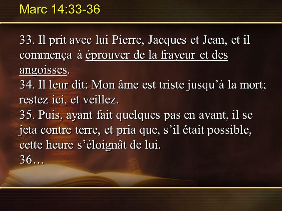 Marc 14:33-36 33. Il prit avec lui Pierre, Jacques et Jean, et il commença à éprouver de la frayeur et des angoisses. 34. Il leur dit: Mon âme est tri