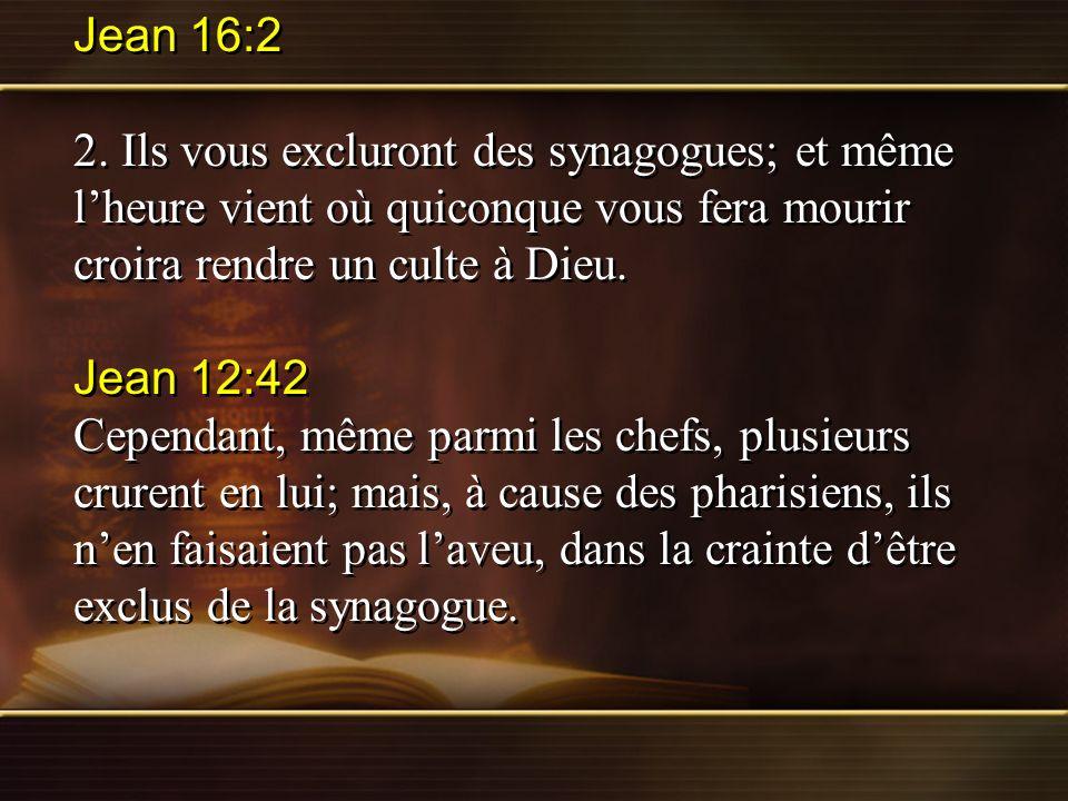 Jean 16:2 2. Ils vous excluront des synagogues; et même lheure vient où quiconque vous fera mourir croira rendre un culte à Dieu. Jean 12:42 Cependant