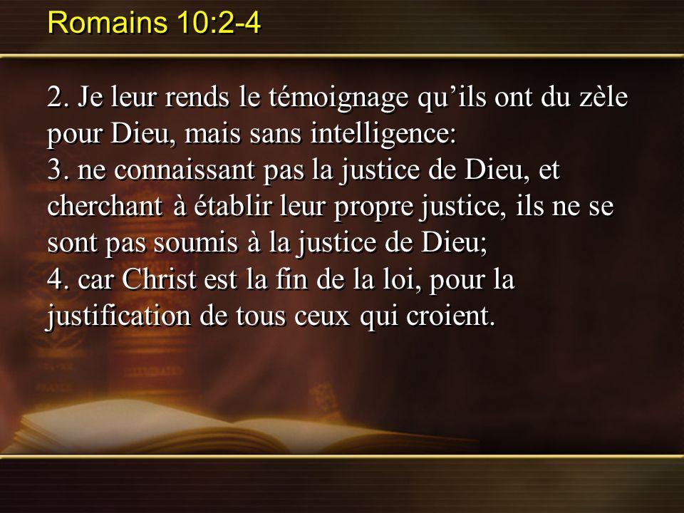 Romains 10:2-4 2. Je leur rends le témoignage quils ont du zèle pour Dieu, mais sans intelligence: 3. ne connaissant pas la justice de Dieu, et cherch