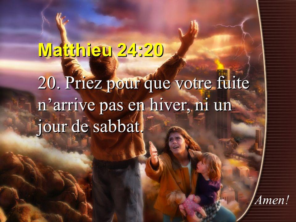 Matthieu 24:20 20. Priez pour que votre fuite narrive pas en hiver, ni un jour de sabbat. Matthieu 24:20 20. Priez pour que votre fuite narrive pas en