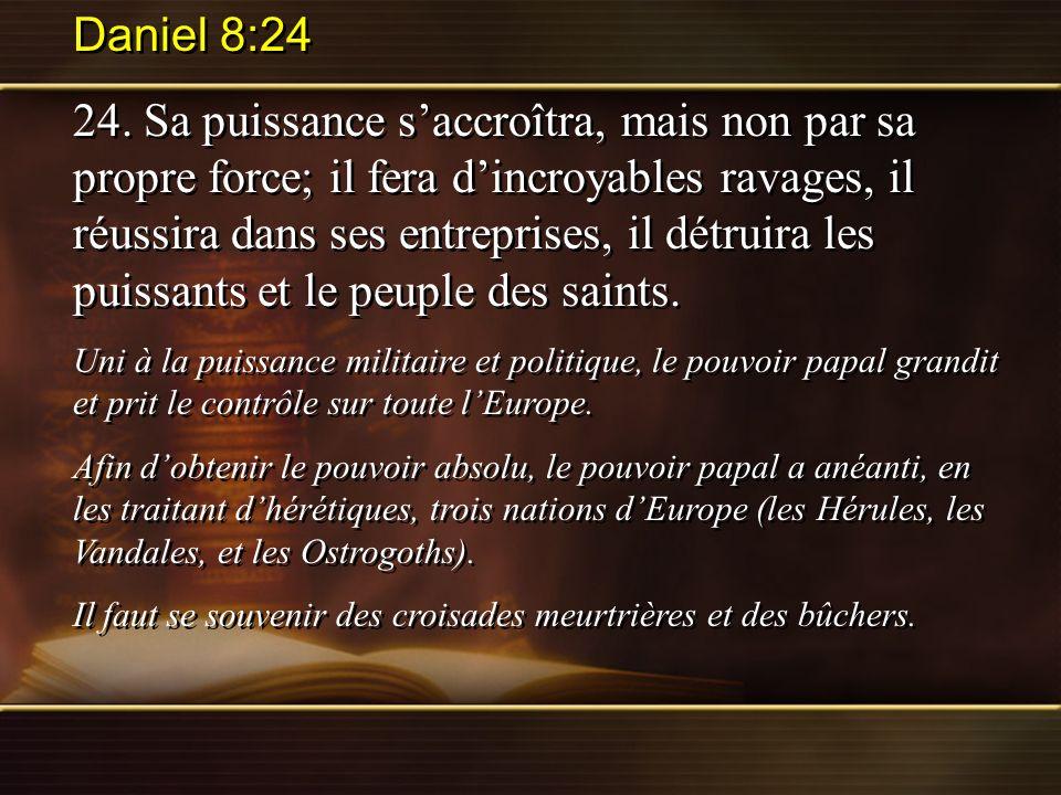 Daniel 8:24 24. Sa puissance saccroîtra, mais non par sa propre force; il fera dincroyables ravages, il réussira dans ses entreprises, il détruira les