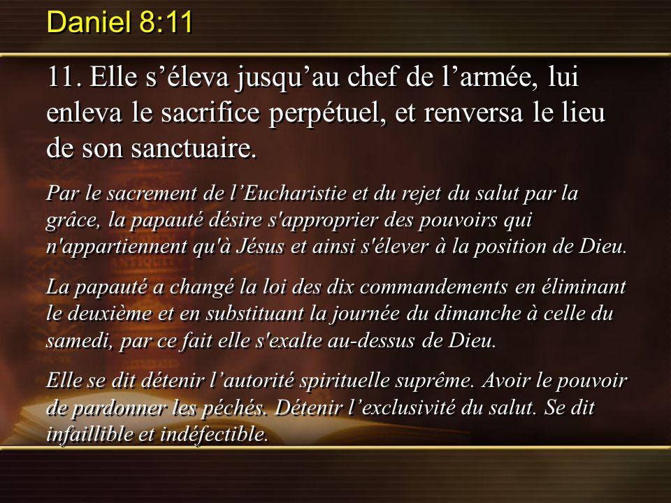 Daniel 8:11 11. Elle séleva jusquau chef de larmée, lui enleva le sacrifice perpétuel, et renversa le lieu de son sanctuaire. Par le sacrement de lEuc