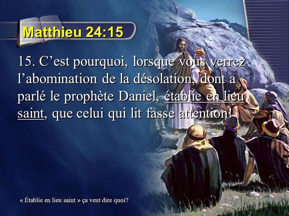 Matthieu 24:15 15. Cest pourquoi, lorsque vous verrez labomination de la désolation, dont a parlé le prophète Daniel, établie en lieu saint, que celui