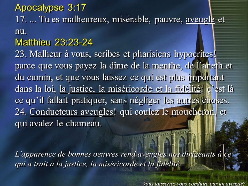 Apocalypse 3:17 17.... Tu es malheureux, misérable, pauvre, aveugle et nu. Matthieu 23:23-24 23. Malheur à vous, scribes et pharisiens hypocrites! par