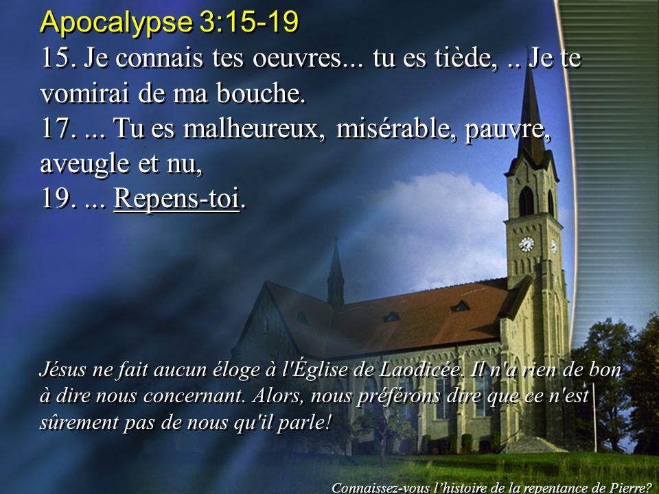 Apocalypse 3:15-19 15. Je connais tes oeuvres... tu es tiède,.. Je te vomirai de ma bouche. 17.... Tu es malheureux, misérable, pauvre, aveugle et nu,