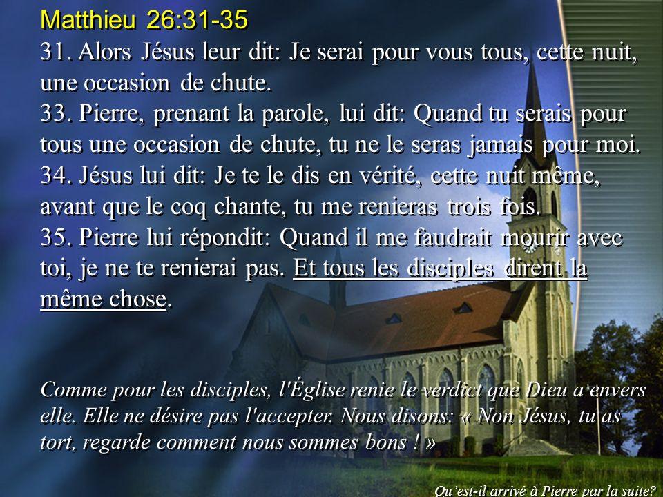 Matthieu 26:31-35 31. Alors Jésus leur dit: Je serai pour vous tous, cette nuit, une occasion de chute. 33. Pierre, prenant la parole, lui dit: Quand