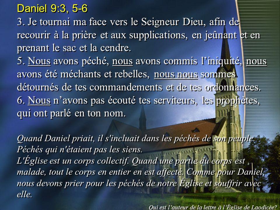 Daniel 9:3, 5-6 3. Je tournai ma face vers le Seigneur Dieu, afin de recourir à la prière et aux supplications, en jeûnant et en prenant le sac et la