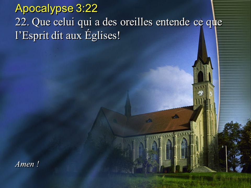 Apocalypse 3:22 22. Que celui qui a des oreilles entende ce que lEsprit dit aux Églises! Amen ! Apocalypse 3:22 22. Que celui qui a des oreilles enten