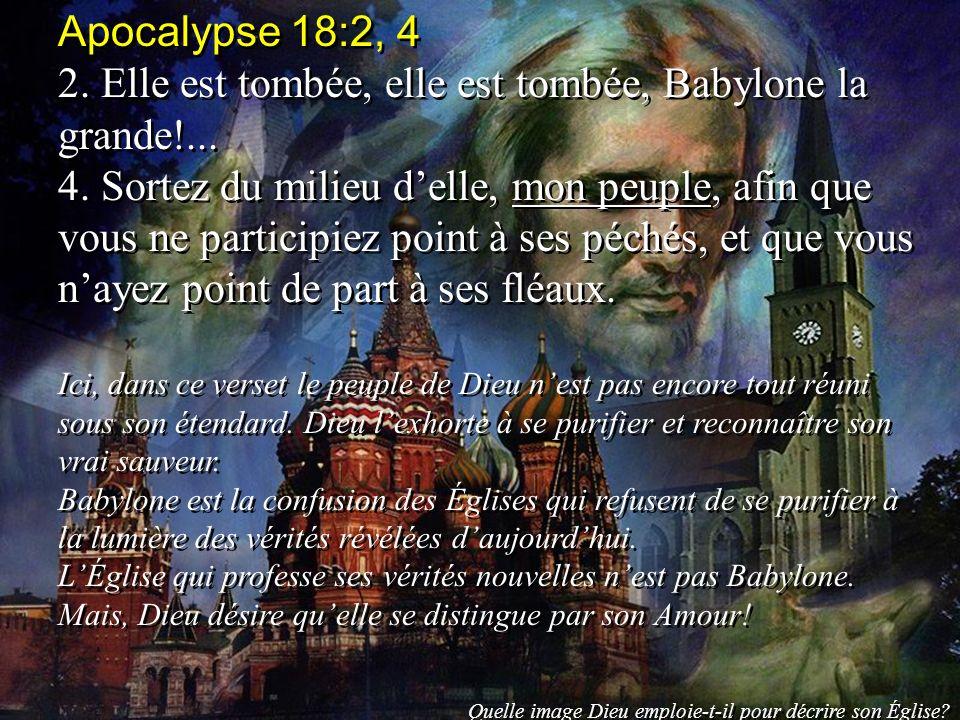 Apocalypse 18:2, 4 2. Elle est tombée, elle est tombée, Babylone la grande!... 4. Sortez du milieu delle, mon peuple, afin que vous ne participiez poi